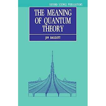 The Meaning of Quantum Theory A Guide for Students of Chemistry and Physics by Baggott & Jim