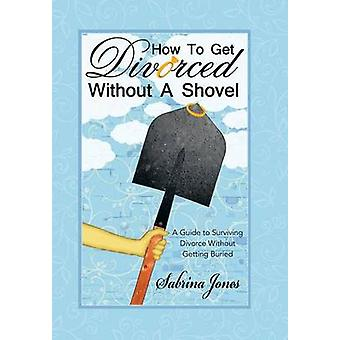 How to Get Divorced without a Shovel A Guide to Surviving Divorce Without Getting Buried by Jones & Sabrina