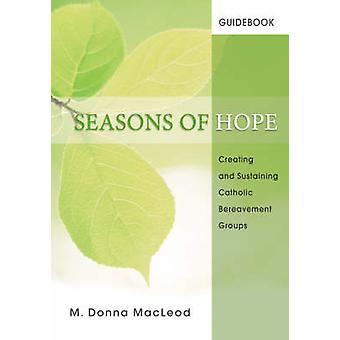 Seasons of Hope Guidebook Creating and Sustaining Catholic Bereavement Groups by MacLeod & M. Donna