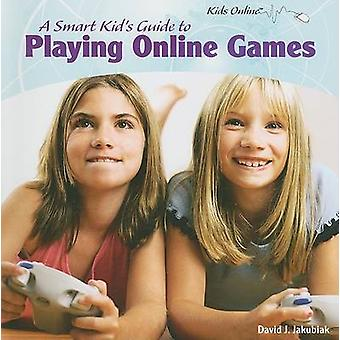 A Smart Kid's Guide to Playing Online Games by David J Jakubiak - 978