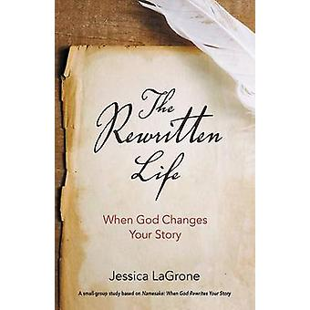 The Rewritten Life - When God Changes Your Story by Jessica LaGrone -