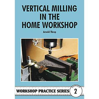 Vertical Milling in the Home Workshop by Arnold Throp - 9780852428436