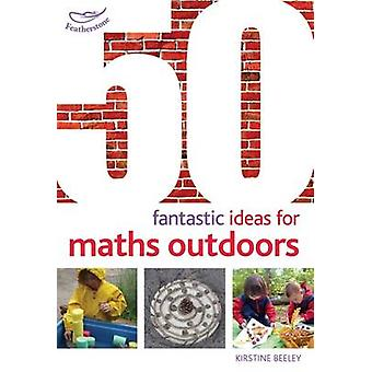 50 Fantastic Ideas for Maths Outdoors by Kirstine Beeley - Alistair B