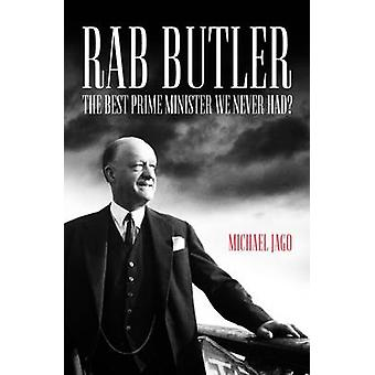 Rab Butler - The Best Prime Minister We Never Had? by Michael Jago - 9
