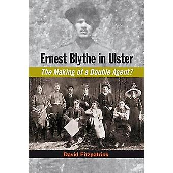 Ernest Blythe in Ulster - The Making of a Double Agent? by Ernest Blyt