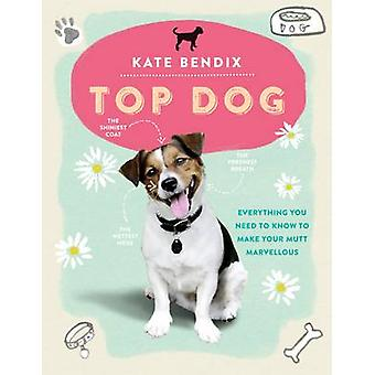 Top Dog - Everything You Need to Know to Make Your Mutt Marvellous by