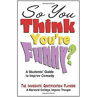 So You Think Youre Funny?: A Students Guide to Improv Comedy