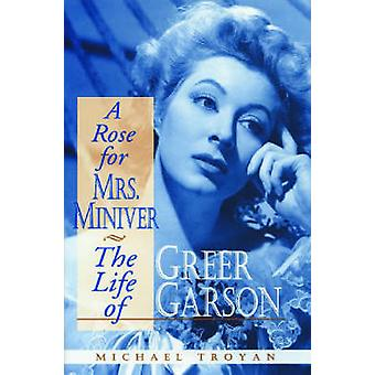 A Rose for Mrs. Miniver The Life of Greer Garson by Troyan & Michael