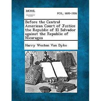 Before the Central American Court of Justice the Republic of El Salvador Against the Republic of Nicaragua by Van Dyke & Harry Weston
