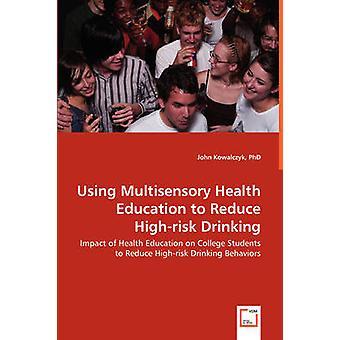 Käyttämällä Multisensory Health Education vähentää Highrisk juominen vaikutus terveys kasvatuksen College Students vähentää Highrisk juominen käyttäytymistä Kowalczyk & John