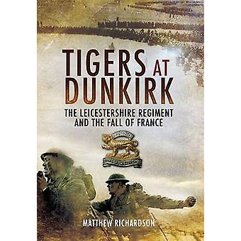 Tigers at Dunkirk - The Leicestershire Regiment and the Fall of France
