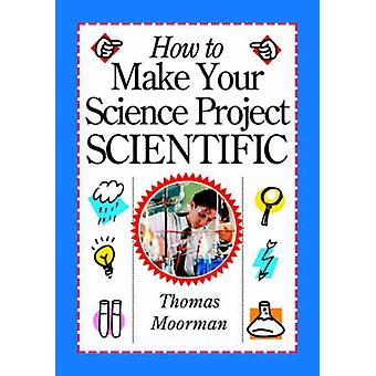 How to Make Your Science Project Scientific (Revised edition) by Tom