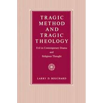 Tragic Method and Tragic Theology Evil in Contemporary Drama and Religious Thought by Bouchard & Larry D.
