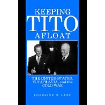 Keeping Tito Afloat The United States Yugoslavia and the Cold War by Lees & Lorraine M.