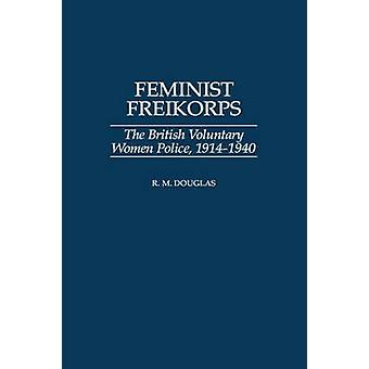 Feminist Freikorps The British Voluntary Women Police 19141940 by Douglas & R. M.