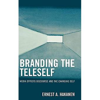 Branding the Teleself Media Effects Discourse and the Changing Self by Hakanen & Ernest A.
