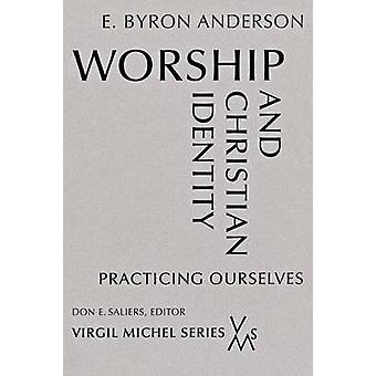 Worship and Christian Identity Practicing Ourselves by Anderson & E. Byron