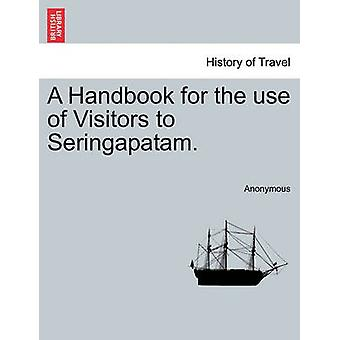 A Handbook for the use of Visitors to Seringapatam. by Anonymous