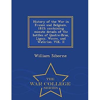 History of the War in France and Belgium 1815 containing minute details of the battles of QuatreBras Ligny Wavre and Waterloo. VOL. II  War College Series by Siborne & William