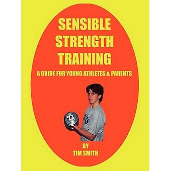 Sensible Strength Training  A Guide for Young Athletes  Parents by Smith & Tim