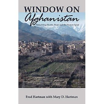 Window on Afghanistan Rebuilding Health Hope and the Human Spirit by Hartman & Fred