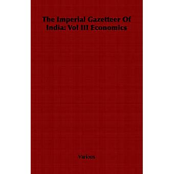 The Imperial Gazetteer Of India Vol III Economics by Various