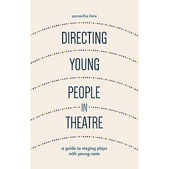 Directing Young People in Theatre  A Guide to Staging Plays with Young Casts by Lane & Samantha