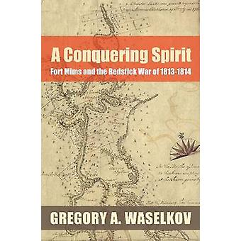 A Conquering Spirit - Fort Mims and the Redstick War of 1813-1814 by G