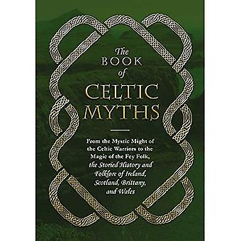 The Book of Celtic Myths: From the Mystic Might of the Celtic Warriors to the� Magic of the Fey Folk, the Storied History and Folklore of Ireland, Scotland, Brittany, and Wales