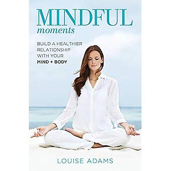 Mindful Moments: Build a heathier Relationship with your Mind + Body