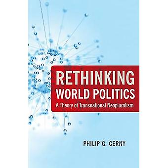 Rethinking World Politics A Theory of Transnational Neopluralism by Cerny & Philip G.