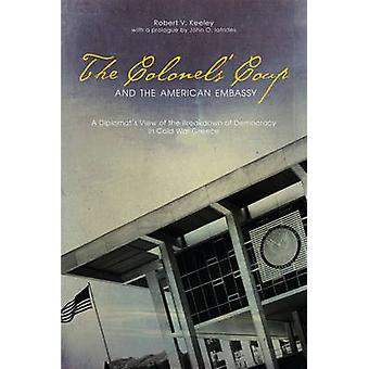 The Colonels Coup and the American Embassy A Diplomats View of the Breakdown of Democracy in Cold War Greece by Keeley & Robert V.