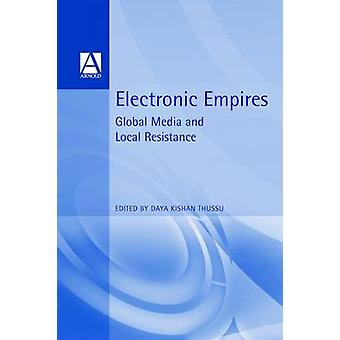 Electronic Empires Global Media and Local Resistance by Thussu & Daya Kishan