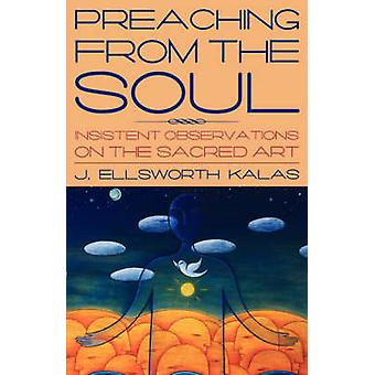 Preaching from the Soul Insistent Observations on the Sacred Art by Kalas & J. Ellsworth