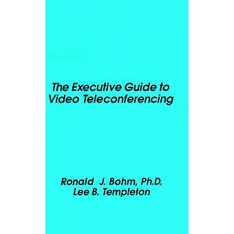 The Executive Guide to Video Teleconferencing by Bohm & Ronald J.