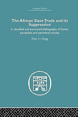 African Slave Trade and Its Suppression  A Classified and Annotated Bibliography of Books Pamphlets and Periodical Articles by Hogg & Peter C.