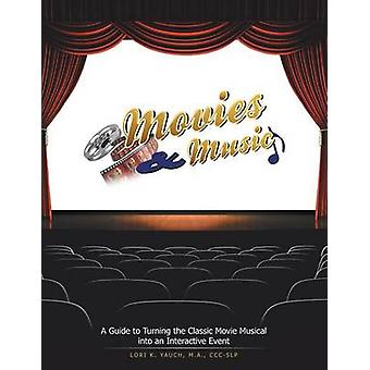 Movies and Music A Guide to Turning the Classic Movie Musical into an Interactive Event by Yauch & M.A. & CCCSLP & Lori K.