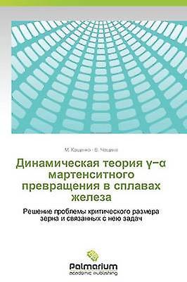 Dinamicheskaya Teoriya Martensitnogo Prevrashcheniya V Splavakh Zheleza by Kashchenko M.
