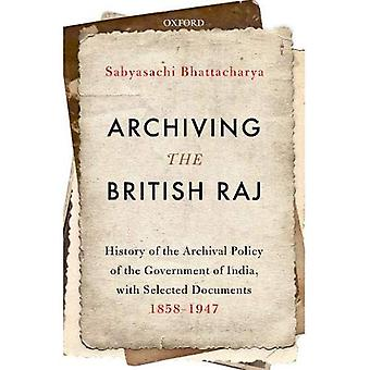 Archiving the British Raj: History of the Archival Policy of the Government of India, with Selected Documents, 1858-1947