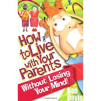 How to Live with Your Parents Without Losing Your Mind by Ken Davis -