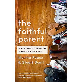 The Faithful Parent - A Biblical Guide to Raising a Family by Martha P