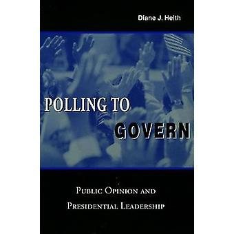 Polling to Govern - Public Opinion and Presidential Leadership by Dian
