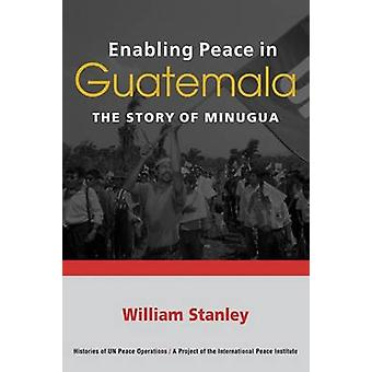 Enabling Peace in Guatemala - The Story of MINUGUA by William Stanley