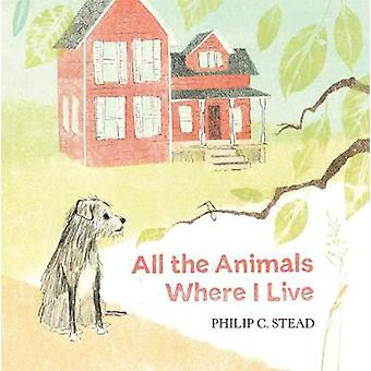 All the Animals Where I Live by Philip C Stead - 9781626726567 Book