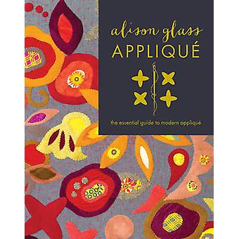 Alison Glass Applique - The Essential Guide to Modern Applique by Alis