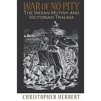War of No Pity - The Indian Mutiny and Victorian Trauma by Christopher