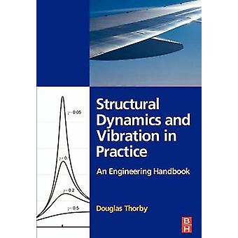 Structural Dynamics and Vibration in Practice An Engineering Handbook by Thorby & Douglas