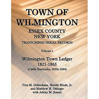 Town of Wilmington Essex County New York Transcribed Serial Records Volume 1 Town Ledger 18211865 Cattle Earmarks 1820s1884 by Hinds & Harold E.