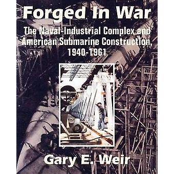 Forged In War The NavalIndustrial Complex and American Submarine Construction 19401961 by Weir & Gary E.