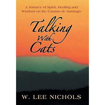 Talking with Cats A Journey of Spirit Healing and Wisdom on the Camino de Santiago by Nichols & W. Lee